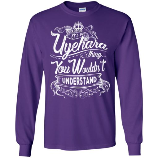 It's an uyehara thing you wouldn't understand – custom and personalized name gifts long sleeve