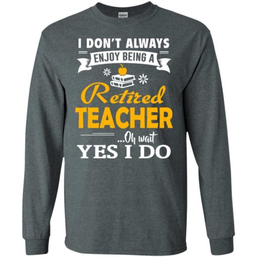 Retired teacher funny gift i don't always enjoy being a retired teacher oh wait yes i do long sleeve