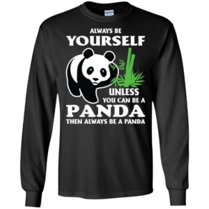 Always be yourself unless you can be a panda long sleeve