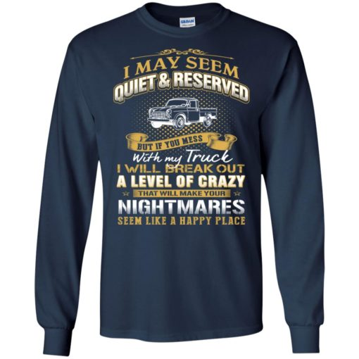 I may seem quiet and reserved but if you mess with my town truck long sleeve