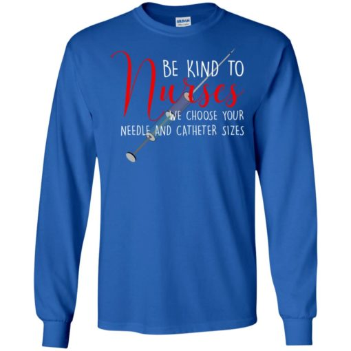 Be kind to nurses we choose your needle and catheter sizes long sleeve
