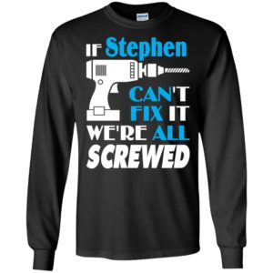 If stephen can't fix it we all screwed stephen name gift ideas long sleeve