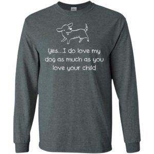 Yes i do love my dog as much as you love your child dog funfact long sleeve