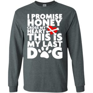 I promise honey this is my last dog funny saying puppy pets lover long sleeve