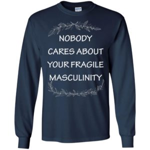 Nobody cares about your fragile masculinity long sleeve