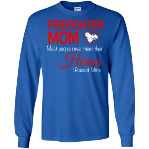 Firefighter mom most people never meet their heroes i raised mine long sleeve