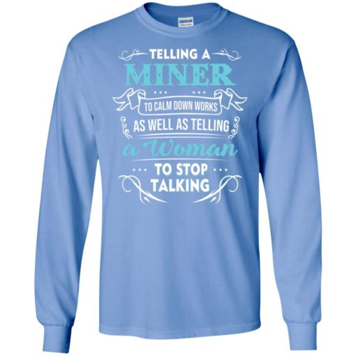 Telling a miner to calm down works as well as telling a woman to stop talking long sleeve