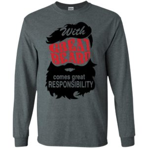 With great beard comes great responsibility long sleeve