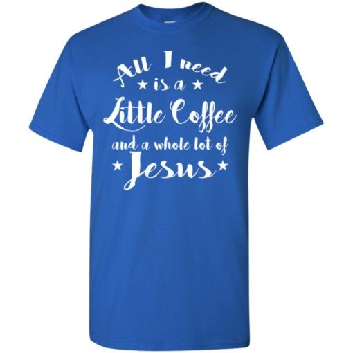 All i need is coffee and whole lot of jesus t-shirt