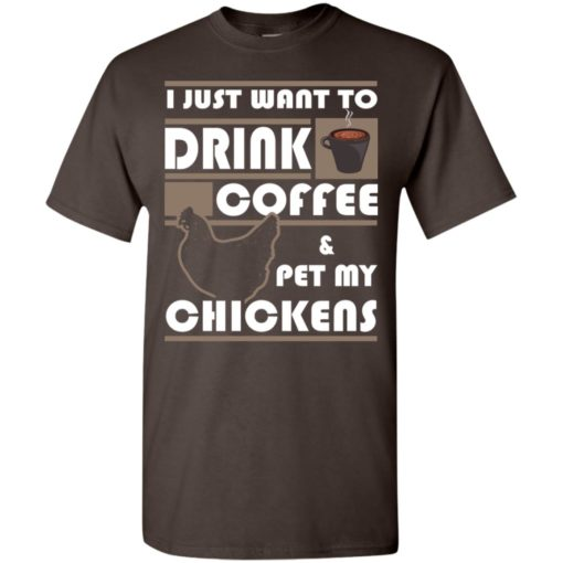 Just want to drink coffee and pet chickens t-shirt