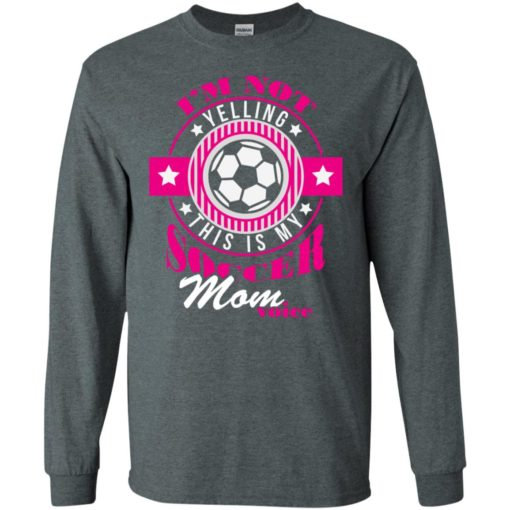Im not yelling this is my soccer mom voice shirt proud soccer player mother long sleeve