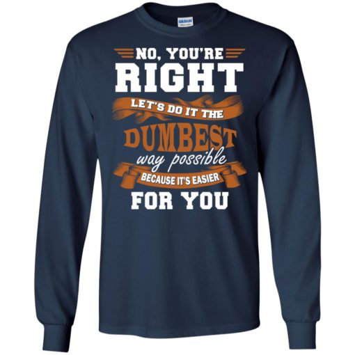 No you're right let's do it the dumbest way possible funny long sleeve