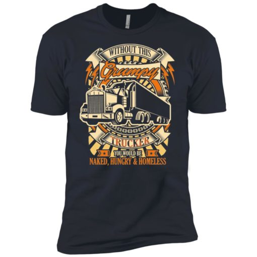 Without this grumpy you'd be naked hungry homesless truck driver trucker premium t-shirt