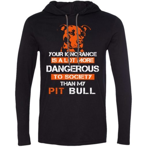 Your ignorance is more dangerous to society than pit bull long sleeve hoodie