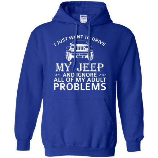 I just want to drive my jeep and ignore adult problems hoodie