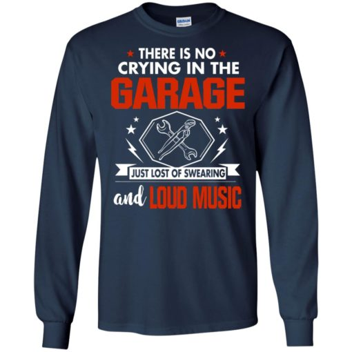 There is no crying in the garage just lost of swearing and loud music long sleeve