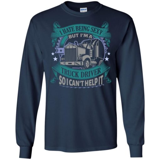 I hate being a sexy but i am a truck driver so i can't help it long sleeve