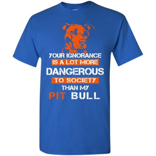 Your ignorance is more dangerous to society than pit bull t-shirt