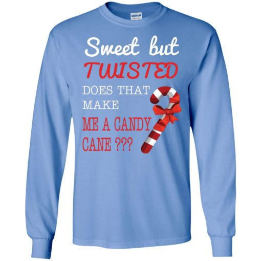 Sweet but twisted does that make me a candy cane long sleeve