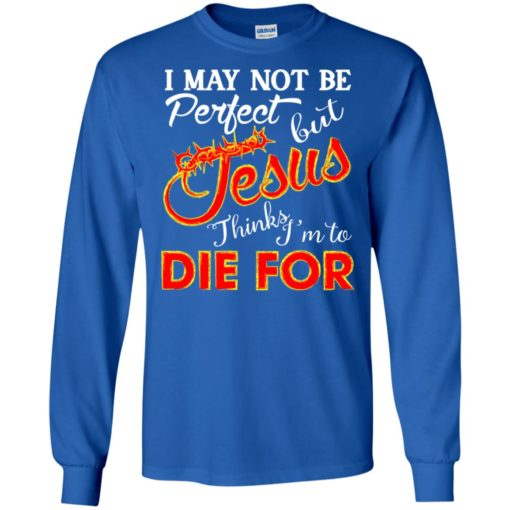 I may not be perfect but jesus thinks i'm to die for long sleeve