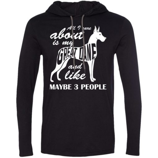 All i care about is my great dane and maybe like 3 people long sleeve hoodie