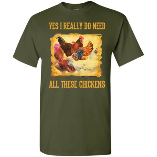 Yes i really do need all these chickens best gift t-shirt