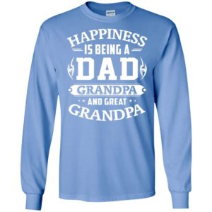 Happiness is being a dad grandpa and great grandpa long sleeve