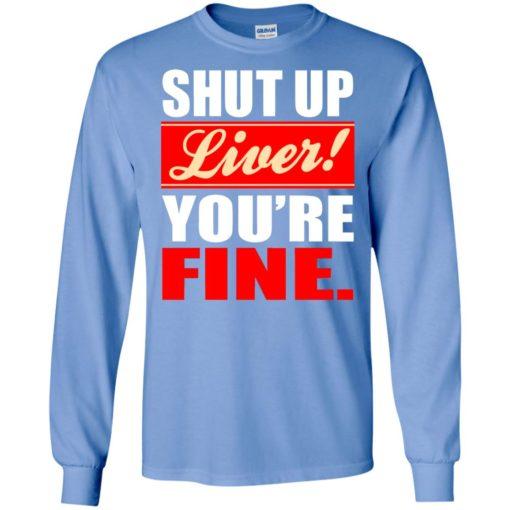 Shut up liver you're fine long sleeve