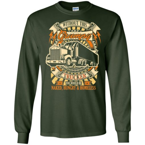 Without this grumpy you'd be naked hungry homesless truck driver trucker long sleeve