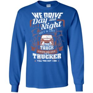 We drive day and night wet and dry i'm a trucker cool vintage big truck driver long sleeve