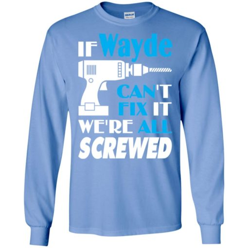 If wayde can't fix it we all screwed wayde name gift ideas long sleeve