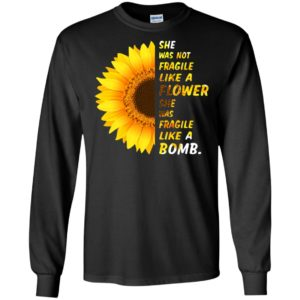 Sunflower she was not fragile like a flower she was fragile like a bomb long sleeve