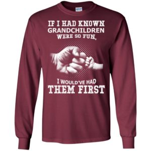 If i had known granchildren were so fun i would've had them first long sleeve