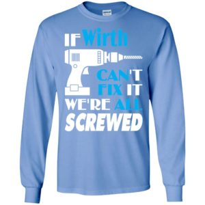 If wirth can't fix it we all screwed wirth name gift ideas long sleeve