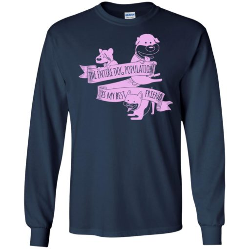 The entire dog population is my bestfriend love dogs birthday gift long sleeve
