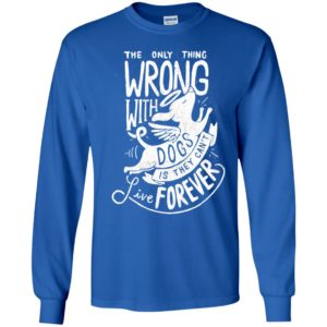 The only thing wrong with dogs is they can't live forever long sleeve