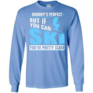 Skiing nobody's perfect but if you can ski you're pretty close christmas long sleeve