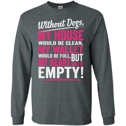 Without dogs my heart would be empty dogs lover sayings long sleeve
