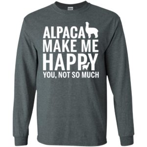 Alpaca make me happy you not so much animals lover long sleeve