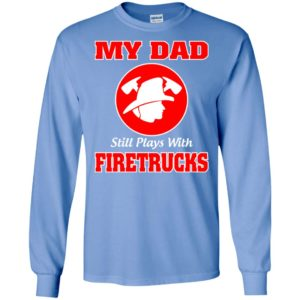 My dad still plays with firetrucks long sleeve
