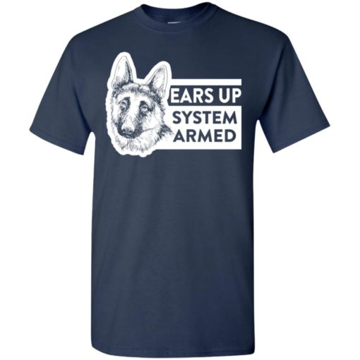 Ears up system armed german shepherd dog owner or lover t-shirt