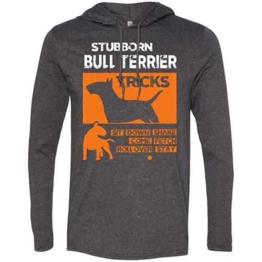 Stubborn bull terrier tricks gift for who love bull terrier long sleeve hoodie