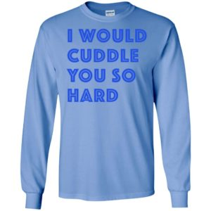 I would cuddle you so hard funny novelty love hug long sleeve