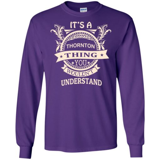 It's thornton thing you wouldn't understand personal custom name gift long sleeve