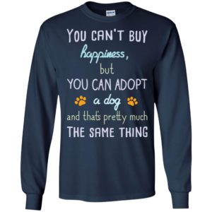 You can't buy happiness but you can adopt a dog friends long sleeve