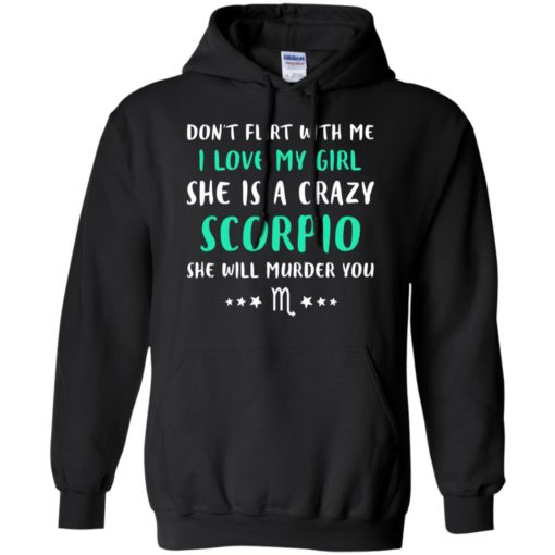 I love my girl she is a crazy scorpio funny she will murder you hoodie