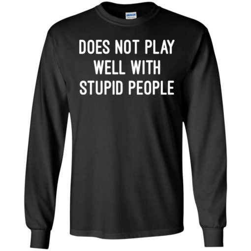 Funny quote shirt does not play well with stupid people long sleeve