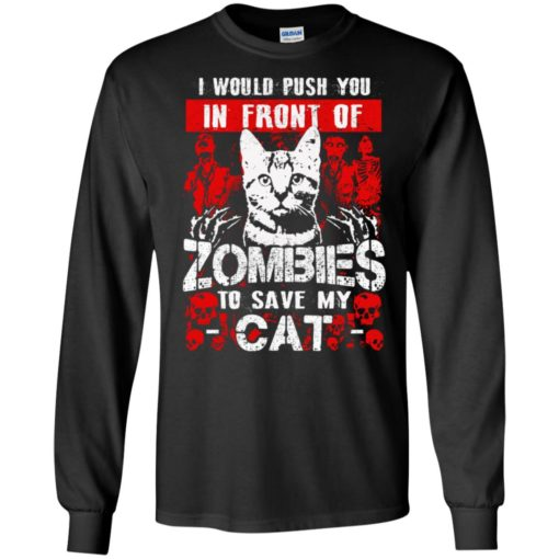 Cat lover funny gift i would push you in front of zombies to save my cats long sleeve